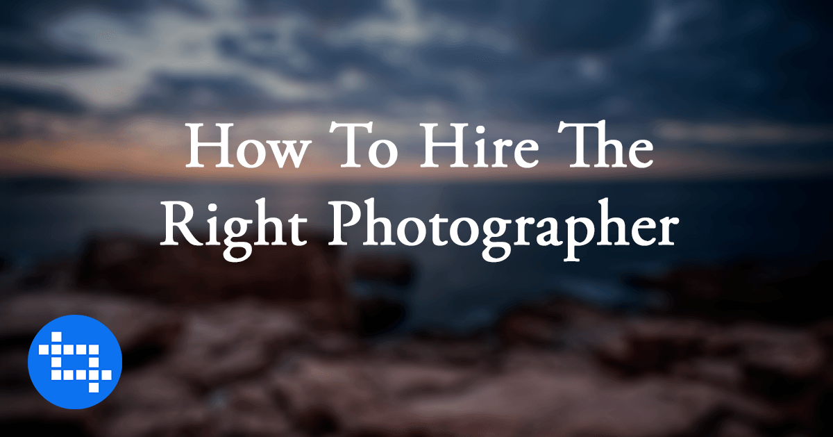 7 Tips To Help You Hire The Right Photographer